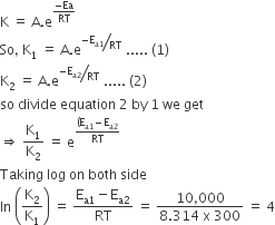 straight K space equals space straight A. straight e to the power of fraction numerator negative Ea over denominator RT end fraction end exponent So comma space straight K subscript 1 space equals space straight A. straight e to the power of bevelled fraction numerator negative straight E subscript straight a 1 end subscript over denominator RT end fraction end exponent space..... space left parenthesis 1 right parenthesis straight K subscript 2 space equals space straight A. straight e to the power of bevelled fraction numerator negative straight E subscript straight a 2 end subscript over denominator RT end fraction end exponent space..... space left parenthesis 2 right parenthesis so space divide space equation space 2 space by space 1 space we space get rightwards double arrow space straight K subscript 1 over straight K subscript 2 space equals space straight e to the power of fraction numerator left parenthesis straight E subscript straight a 1 end subscript minus straight E subscript straight a 2 end subscript over denominator RT end fraction end exponent Taking space log space on space both space side ln space open parentheses straight K subscript 2 over straight K subscript 1 close parentheses space equals space fraction numerator straight E subscript straight a 1 end subscript minus straight E subscript straight a 2 end subscript over denominator RT end fraction space equals space fraction numerator 10 comma 000 over denominator 8.314 space straight x space 300 end fraction space equals space 4