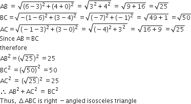 AB space equals space square root of left parenthesis 6 minus 3 right parenthesis squared plus left parenthesis 4 plus 0 right parenthesis squared end root space equals space square root of 3 squared plus 4 squared end root space equals space square root of 9 plus 16 end root space equals square root of 25 BC equals square root of negative left parenthesis 1 minus 6 right parenthesis squared plus left parenthesis 3 minus 4 right parenthesis squared end root space equals square root of left parenthesis negative 7 right parenthesis squared plus left parenthesis negative 1 right parenthesis squared end root space equals space square root of 49 plus 1 end root space equals square root of 50 AC equals square root of left parenthesis negative 1 minus 3 right parenthesis squared plus left parenthesis 3 minus 0 right parenthesis squared end root space equals space square root of left parenthesis negative 4 right parenthesis squared plus 3 squared space end root space equals space square root of 16 plus 9 end root space equals square root of 25 Since space AB equals BC therefore AB squared equals left parenthesis square root of 25 right parenthesis squared space equals 25 BC squared space equals left parenthesis square root of 50 right parenthesis end root squared space equals 50 AC squared space equals space left parenthesis square root of 25 right parenthesis squared space equals 25 therefore space AB squared plus AC squared space equals space BC squared Thus comma space increment ABC space is space right space minus angled space isosceles space triangle