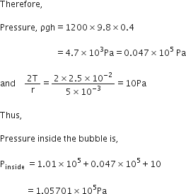 Therefore comma space  Pressure comma space ρgh equals 1200 cross times 9.8 cross times 0.4  space space space space space space space space space space space space space space space space space space space space space space space space space space equals 4.7 cross times 10 cubed Pa equals 0.047 cross times 10 to the power of 5 space Pa  and space space space space fraction numerator 2 straight T over denominator straight r end fraction equals fraction numerator 2 cross times 2.5 cross times 10 to the power of negative 2 end exponent over denominator 5 cross times 10 to the power of negative 3 end exponent end fraction equals 10 Pa  Thus comma  Pressure space inside space the space bubble space is comma space  straight P subscript inside space equals 1.01 cross times 10 to the power of 5 plus 0.047 cross times 10 to the power of 5 plus 10  space space space space space space space space space space space space equals 1.05701 cross times 10 to the power of 5 Pa