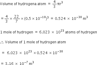 Volume space of space hydrogena space atom space equals space 4 over 3 πr cubed space  equals 4 over 3 cross times 22 over 7 cross times left parenthesis 0.5 cross times 10 to the power of negative 10 end exponent right parenthesis cubed space equals space 0.524 space cross times space 10 to the power of negative 30 end exponent space straight m cubed space  1 space mole space of space hydrogen space equals space 6.023 space cross times space 10 to the power of 23 space atoms space of space hydrogen  therefore space Volume space of space 1 space mole space of space hydrogen space atom  space equals space space 6.023 space cross times space 10 to the power of 23 space cross times 0.524 space cross times 10 to the power of negative 30 end exponent  equals space 3.16 space cross times space 10 to the power of negative 7 end exponent space straight m cubed