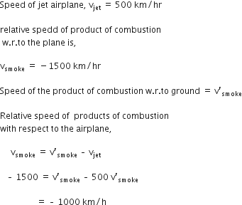 Speed space of space jet space airplane comma space straight v subscript jet space equals space 500 space km divided by hr space  relative space spedd space of space product space of space combustion space straight w. straight r. to space the space plane space is comma space  straight v subscript smoke space equals space minus 1500 space km divided by hr space  Speed space of space the space product space of space combustion space straight w. straight r. to space ground space equals space straight v apostrophe subscript smoke  Relative space speed space of space space products space of space combustion space with space respect space to space the space airplane comma  space space space space space straight v subscript smoke space equals space straight v prime subscript smoke space – space straight v subscript jet space end subscript  space space space – space 1500 space equals space straight v prime subscript smoke space end subscript – space 500 space straight v prime subscript smoke space end subscript  space space space space space space space space space space space space space space space space space equals space – space 1000 space km divided by straight h space