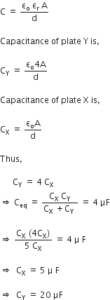 straight C space equals space fraction numerator straight epsilon subscript straight o space straight epsilon subscript straight r space straight A over denominator straight d end fraction  Capacitance space of space plate space straight Y space is comma space  straight C subscript straight Y space equals space fraction numerator straight epsilon subscript straight o 4 straight A over denominator straight d end fraction  Capacitance space of space plate space straight X space is comma space  straight C subscript straight X space equals space fraction numerator straight epsilon subscript straight o straight A over denominator straight d end fraction  Thus comma space  space space space space space space straight C subscript straight Y space equals space 4 space straight C subscript straight X rightwards double arrow space straight C subscript eq space equals space fraction numerator straight C subscript straight X space straight C subscript straight Y over denominator straight C subscript straight X space plus straight C subscript straight Y space end fraction space equals space 4 space μF  rightwards double arrow space fraction numerator straight C subscript straight X space left parenthesis 4 straight C subscript straight X right parenthesis over denominator 5 space straight C subscript straight X end fraction space equals space 4 space straight mu space straight F  rightwards double arrow space space straight C subscript straight X space equals space 5 space straight mu space straight F  rightwards double arrow space space straight C subscript straight Y space equals space 20 space μF