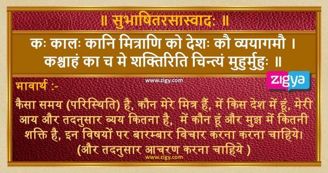 कः कालः कानि मित्राणि को देशः कौ व्ययागमौ ।  कश्चाहं का च मे शक्तिरिति चिन्त्यं मुहुर्मुहुः ॥
